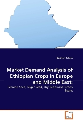 Market Demand Analysis of Ethiopian Crops in Europe and Middle East: - Sesame Seed, Niger Seed, Dry Beans and Green Beans - Tefera, Berihun