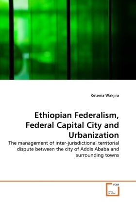 Ethiopian Federalism, Federal Capital City and Urbanization - The management of inter-jurisdictional territorial dispute between the city of Addis Ababa and surrounding towns - Wakjira, Ketema