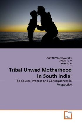 Tribal Unwed Motherhood in South India: - The Causes, Process and Consequences in Perspective - Pallickal José, Justin / Vinod, C. V. / Sabu, K. U.