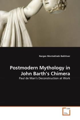 Postmodern Mythology in John Barth's Chimera - Paul de Man's Deconstruction at Work - Montakhabi Bakhtvar, Narges