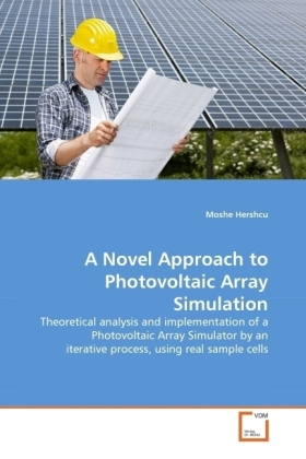 A Novel Approach to Photovoltaic Array Simulation - Theoretical analysis and implementation of a Photovoltaic Array Simulator by an iterative process, using real sample cells - Hershcu, Moshe