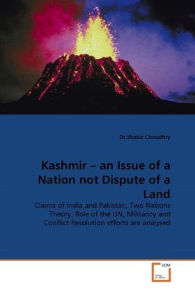 Kashmir   an Issue of a Nation not Dispute of a Land - Claims of India and Pakistan, Two Nations Theory, Role of the UN, Militancy and Conflict Resolution efforts are analysed - Choudhry, Shabir