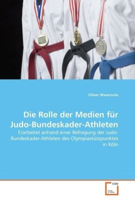 Die Rolle der Medien für Judo-Bundeskader-Athleten - Erarbeitet anhand einer Befragung der Judo-Bundeskader-Athleten des Olympiastützpunktes in Köln - Wawrzuta, Oliver