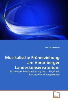 Musikalische Früherziehung am Vorarlberger Landeskonservatorium - Elementare Musikerziehung durch Rhythmik Konzepte und Perspektiven - Pöcheim, Renate
