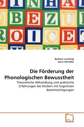 Die Förderung der Phonologischen Bewusstheit - Theoretische Abhandlung und praktische Erfahrungen bei Kindern mit kognitiven Beeinträchtigungen - Luschnig, Barbara / Herndler, Karin