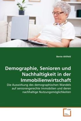 Demographie, Senioren und Nachhaltigkeit in der Immobilienwirtschaft - Die Auswirkung des demographischen Wandels auf seniorengerechte Immobilien und deren nachhaltige Nutzungsmöglichkeiten - Ahlfeld, Bente