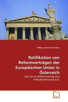 Ratifikation von Reformverträgen der Europäischen Union in Österreich - Löst ein EU-Reformvertrag eine Volksabstimmung aus? - Stremitzer, Armin