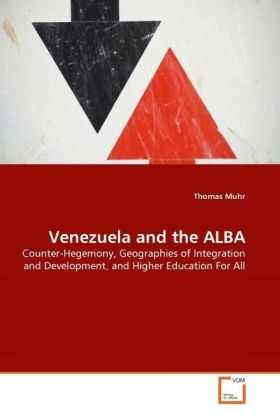 Venezuela and the ALBA - Counter-Hegemony, Geographies of Integration and Development, and Higher Education For All - Muhr, Thomas