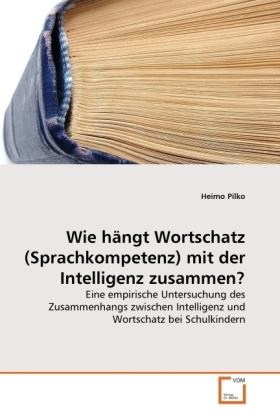 Wie hängt Wortschatz (Sprachkompetenz) mit der Intelligenz zusammen? - Eine empirische Untersuchung des Zusammenhangs zwischen Intelligenz und Wortschatz bei Schulkindern - Pilko, Heimo
