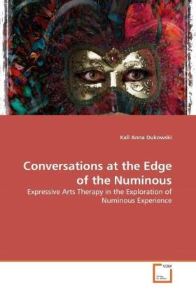 Conversations at the Edge of the Numinous - Expressive Arts Therapy in the Exploration of Numinous Experience - Dukowski, Kali Anna