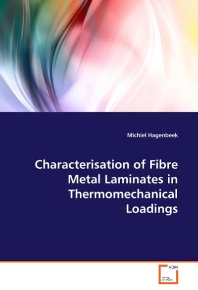 Characterisation of Fibre Metal Laminates in Thermomechanical Loadings - Michiel Hagenbeek