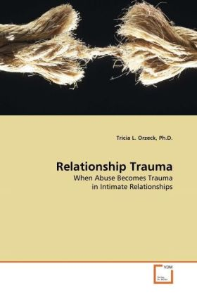 Relationship Trauma - When Abuse Becomes Trauma in Intimate Relationships - Orzeck, Tricia L.