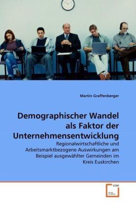 Demographischer Wandel als Faktor der Unternehmensentwicklung - Regionalwirtschaftliche und Arbeitsmarktbezogene Auswirkungen am Beispiel ausgewählter Gemeinden im Kreis Euskirchen - Graffenberger, Martin