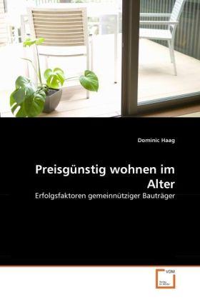 Preisgünstig wohnen im Alter - Erfolgsfaktoren gemeinnütziger Bauträger - Haag, Dominic