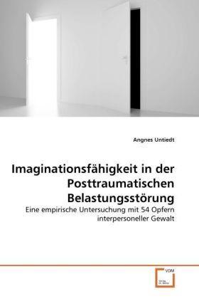 Imaginationsfähigkeit in der Posttraumatischen Belastungsstörung - Eine empirische Untersuchung mit 54 Opfern interpersoneller Gewalt - Untiedt, Angnes