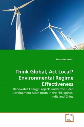 Think Global, Act Local? Environmental Regime Effectiveness - Renewable Energy Projects under the Clean Development Mechanism in the Philippines, India and China - Marquardt, Jens