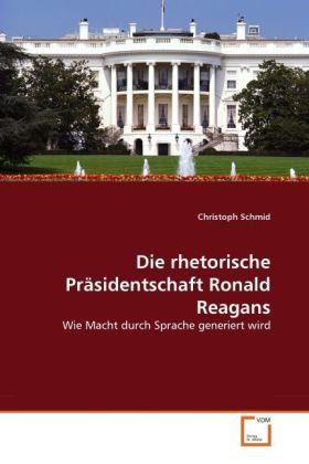 Die rhetorische Präsidentschaft Ronald Reagans - Wie Macht durch Sprache generiert wird - Schmid, Christoph