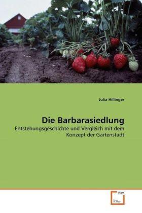 Die Barbarasiedlung - Entstehungsgeschichte und Vergleich mit dem Konzept der Gartenstadt - Hillinger, Julia