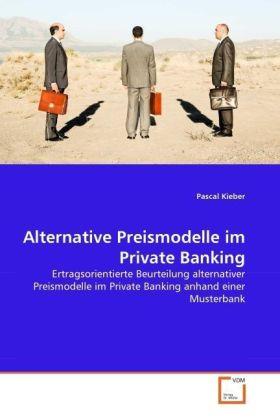 Alternative Preismodelle im Private Banking - Ertragsorientierte Beurteilung alternativer Preismodelle im Private Banking anhand einer Musterbank - Kieber, Pascal