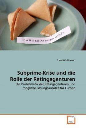 Subprime-Krise und die Rolle der Ratingagenturen - Die Problematik der Ratingagenturen und mögliche Lösungsansätze für Europa - Hürlimann, Sven