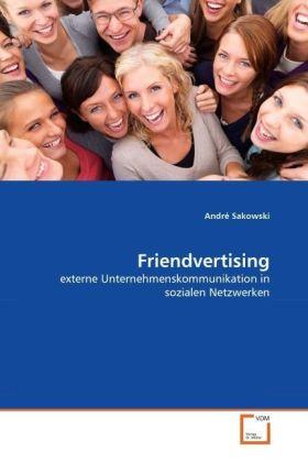 Friendvertising - externe Unternehmenskommunikation in sozialen Netzwerken - Sakowski, André