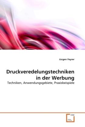 Druckveredelungstechniken in der Werbung - Techniken, Anwendungsgebiete, Praxisbeispiele - Feyrer, Jürgen