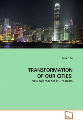 TRANSFORMATION OF OUR CITIES: - New Approaches in Urbanism - To, Kem F.