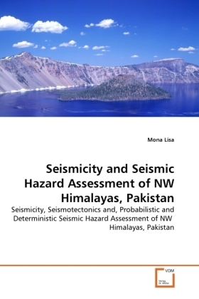 Seismicity and Seismic Hazard Assessment of NW Himalayas, Pakistan - Seismicity, Seismotectonics and, Probabilistic and Deterministic Seismic Hazard Assessment of NW Himalayas, Pakistan - Lisa, Mona