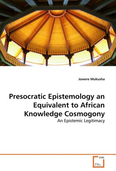 Presocratic Epistemology an Equivalent to African Knowledge Cosmogony - Jowere Mukusha