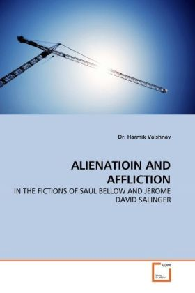 ALIENATIOIN AND AFFLICTION - IN THE FICTIONS OF SAUL BELLOW AND JEROME DAVID SALINGER - Vaishnav, Harmik
