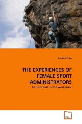 THE EXPERIENCES OF FEMALE SPORT ADMINISTRATORS - Gender bias in the workplace - Titus, Simone