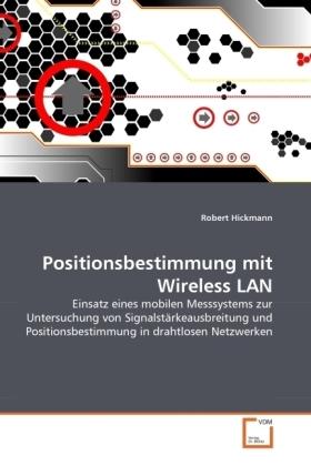 Positionsbestimmung mit Wireless LAN - Einsatz eines mobilen Messsystems zur Untersuchung von Signalstärkeausbreitung und Positionsbestimmung in drahtlosen Netzwerken - Hickmann, Robert