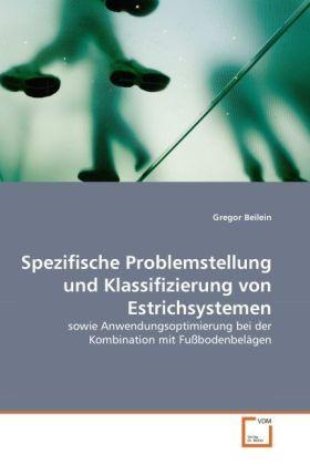 Spezifische Problemstellung und Klassifizierung von Estrichsystemen - sowie Anwendungsoptimierung bei der Kombination mit Fußbodenbelägen - Beilein, Gregor