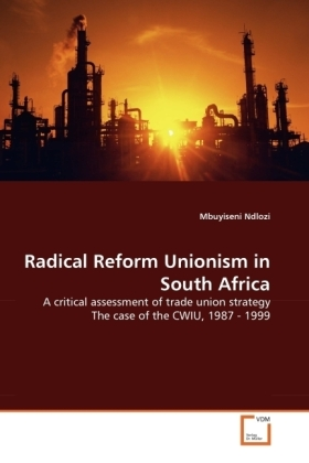 Radical Reform Unionism in South Africa - A critical assessment of trade union strategy The case of the CWIU, 1987 - 1999 - Ndlozi, Mbuyiseni