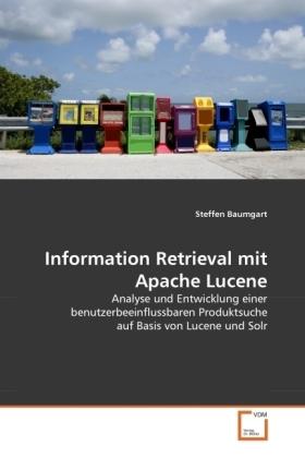 Information Retrieval mit Apache Lucene - Analyse und Entwicklung einer benutzerbeeinflussbaren Produktsuche auf Basis von Lucene und Solr - Baumgart, Steffen