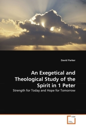 An Exegetical and Theological Study of the Spirit in 1 Peter - Strength for Today and Hope for Tomorrow - Parker, David