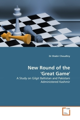 New Round of the 'Great Game' - A Study on Gilgit Baltistan and Pakistani Administered Kashmir - Choudhry, Shabir
