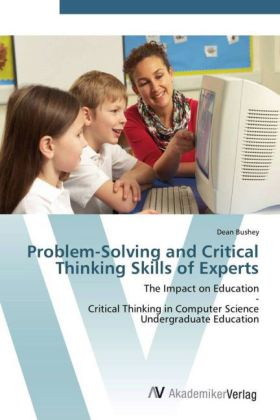 Problem-Solving and Critical Thinking Skills of Experts - The Impact on Education - Critical Thinking in Computer Science Undergraduate Education - Bushey, Dean