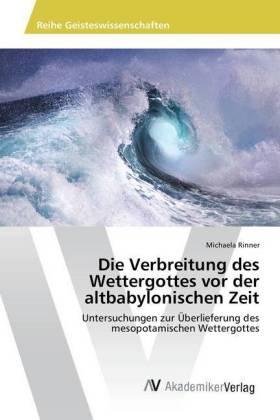 Die Verbreitung des Wettergottes vor der altbabylonischen Zeit - Untersuchungen zur Überlieferung des mesopotamischen Wettergottes - Rinner, Michaela