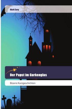 Der Papst im Gurkenglas - Bizarre Kurzgeschichten - Sarg, Mark