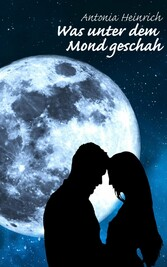 Was unter dem Mond geschah - Antonia Heinrich