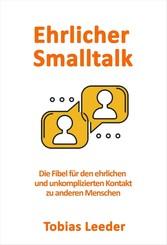 Ehrlicher Smalltalk - Die Fibel für den ehrlichen und unkomplizierten Kontakt zu anderen Menschen - Tobias Leeder