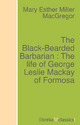 The Black-Bearded Barbarian : The life of George Leslie Mackay of Formosa - Mary Esther Miller MacGregor