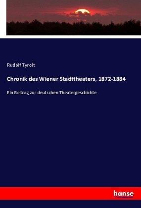 Chronik des Wiener Stadttheaters, 1872-1884 - Ein Beitrag zur deutschen Theatergeschichte - Tyrolt, Rudolf