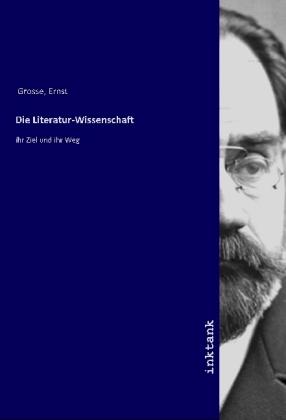 Die Literatur-Wissenschaft - ihr Ziel und ihr Weg - Grosse, Ernst