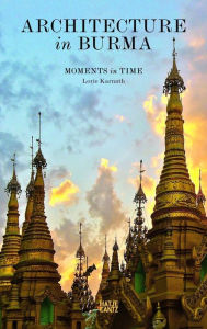 Architecture in Burma: Moments in Time Lorie Karnath Author