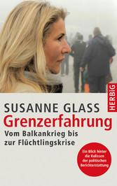 Grenzerfahrung - Vom Balkankrieg bis zur Flüchtlingskrise - Susanne Glass