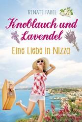 Knoblauch und Lavendel - Eine Liebe in Nizza - Renate Fabel