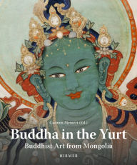 Buddha in the Yurt: Buddhist Art from Mongolia - Carmen Meinert