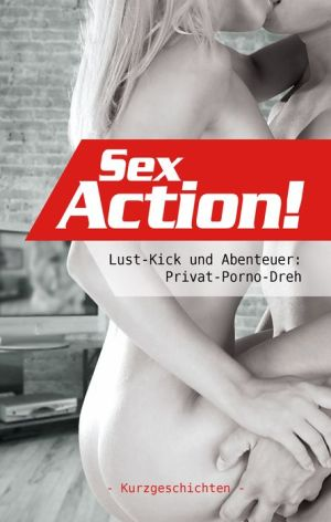 Sex-Action!: Lust-Kick und Abenteuer: Privat-Porno-Dreh - Clint Nova, Kristel Kane, Ulla Jacobsen